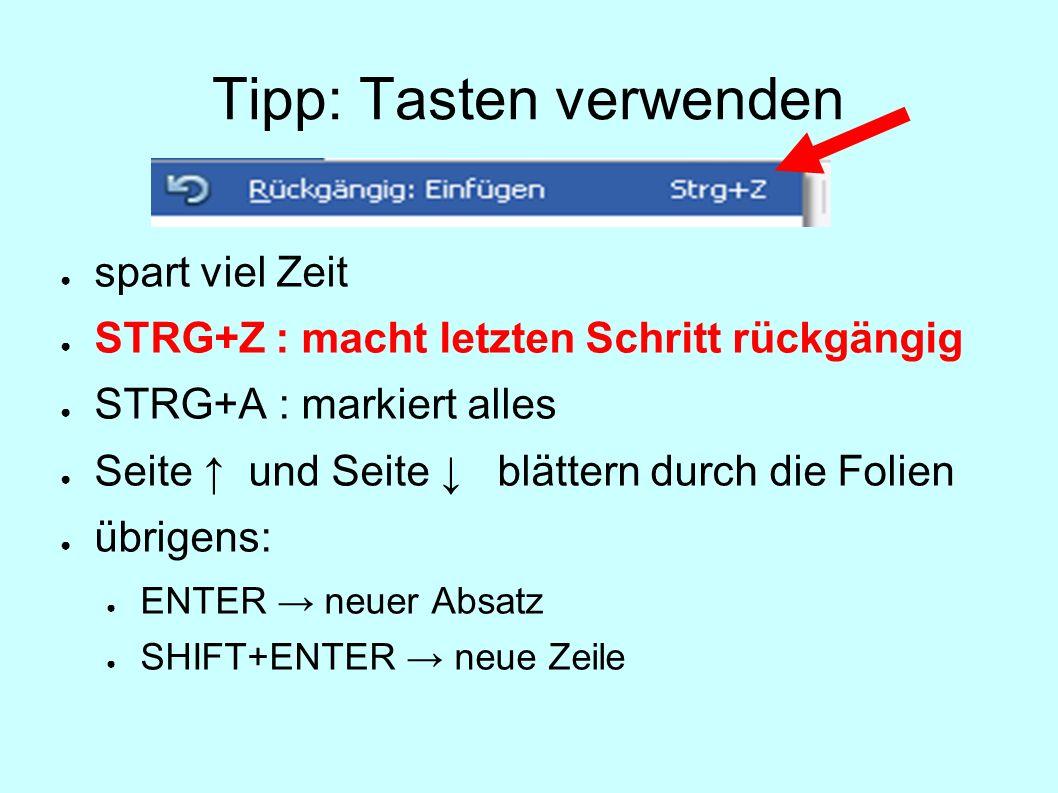 Tipp: Tasten verwenden spart viel Zeit STRG+Z : macht letzten Schritt rückgängig STRG+A : markiert alles Seite und Seite blättern durch die Folien übr