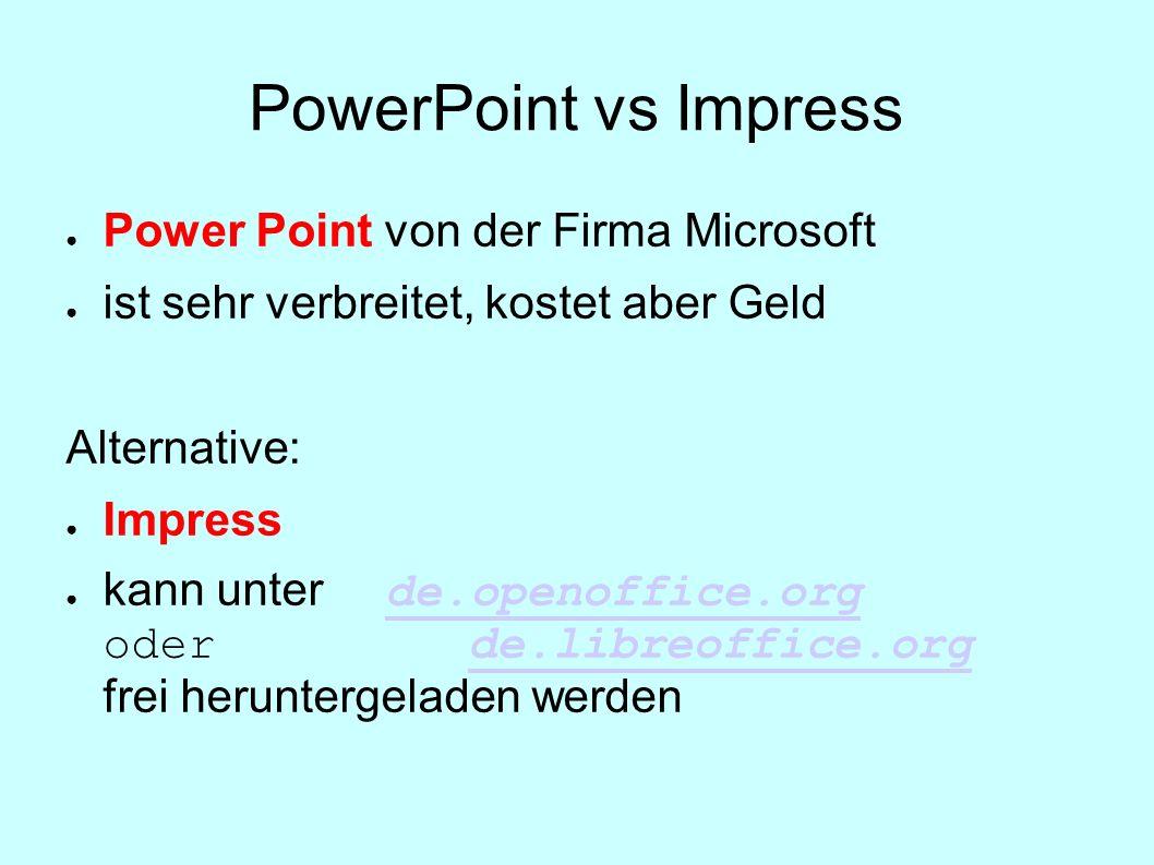 PowerPoint vs Impress Power Point von der Firma Microsoft ist sehr verbreitet, kostet aber Geld Alternative: Impress kann unter de.openoffice.org oder