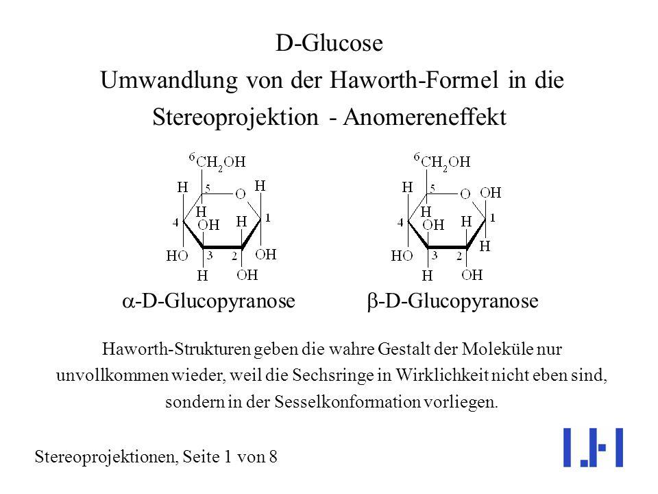 D-Glucose Umwandlung von der Haworth-Formel in die Stereoprojektion - Anomereneffekt Stereoprojektionen, Seite 1 von 8 Haworth-Strukturen geben die wahre Gestalt der Moleküle nur unvollkommen wieder, weil die Sechsringe in Wirklichkeit nicht eben sind, sondern in der Sesselkonformation vorliegen.