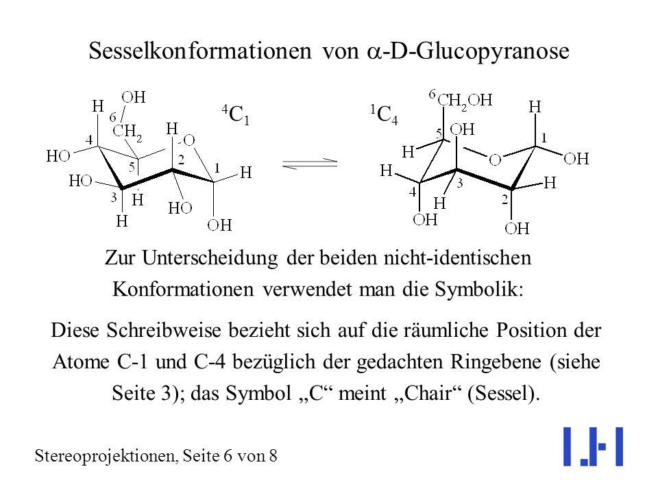 Sesselkonformationen von -D-Glucopyranose Stereoprojektionen, Seite 6 von 8 Zur Unterscheidung der beiden nicht-identischen Konformationen verwendet man die Symbolik: 4C14C1 1C41C4 Diese Schreibweise bezieht sich auf die räumliche Position der Atome C-1 und C-4 bezüglich der gedachten Ringebene (siehe Seite 3); das Symbol C meint Chair (Sessel).