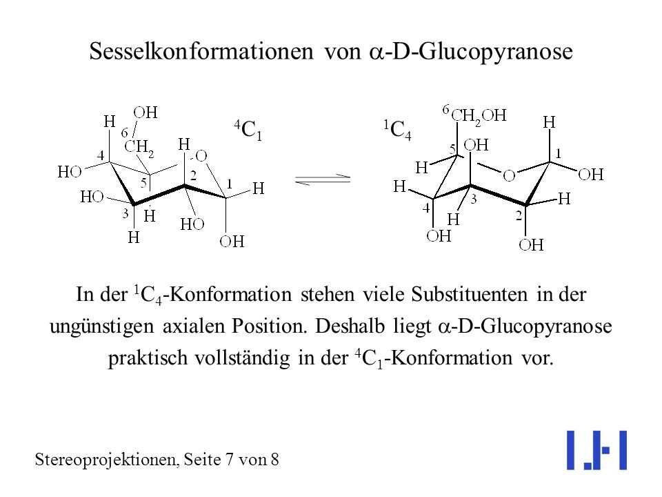 Sesselkonformationen von -D-Glucopyranose Stereoprojektionen, Seite 7 von 8 In der 1 C 4 -Konformation stehen viele Substituenten in der ungünstigen axialen Position.