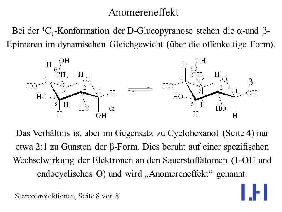 Anomereneffekt Stereoprojektionen, Seite 8 von 8 Bei der 4 C 1 -Konformation der D-Glucopyranose stehen die -und - Epimeren im dynamischen Gleichgewicht (über die offenkettige Form).