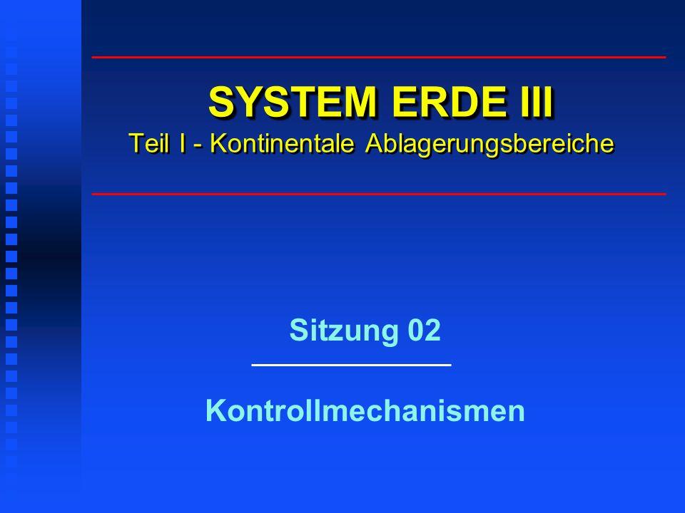SYSTEM ERDE III SYSTEM ERDE III Teil I - Kontinentale Ablagerungsbereiche Sitzung 02 Kontrollmechanismen