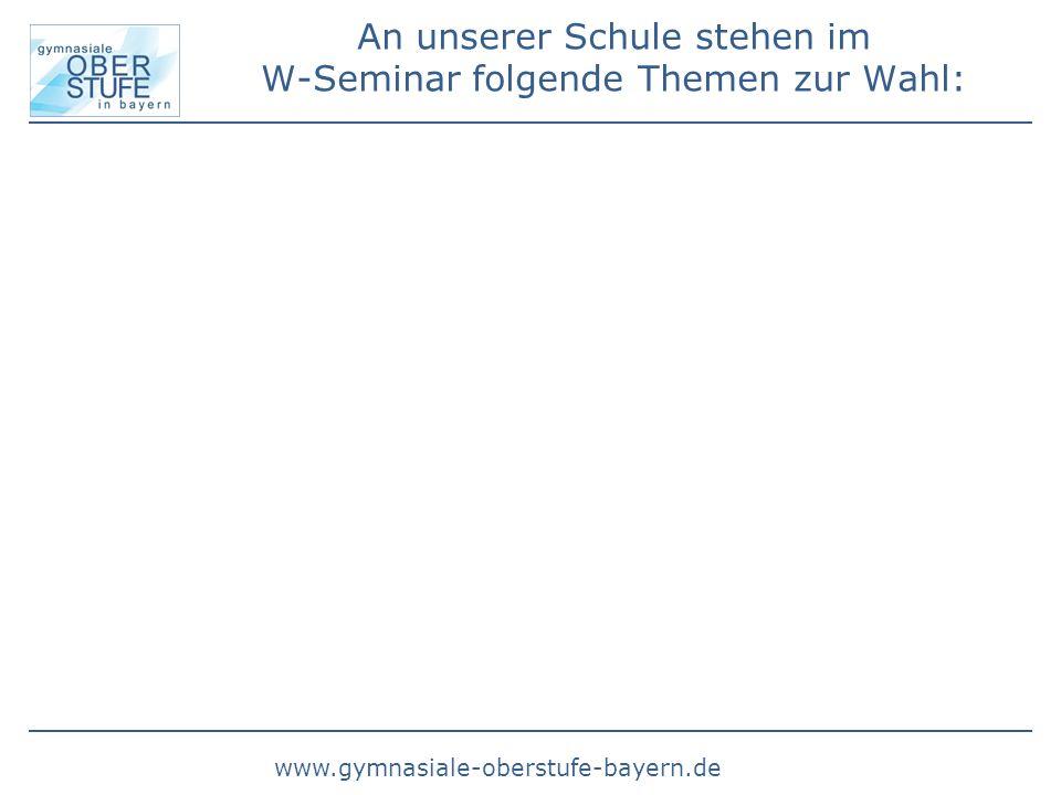 www.gymnasiale-oberstufe-bayern.de An unserer Schule stehen im W-Seminar folgende Themen zur Wahl: