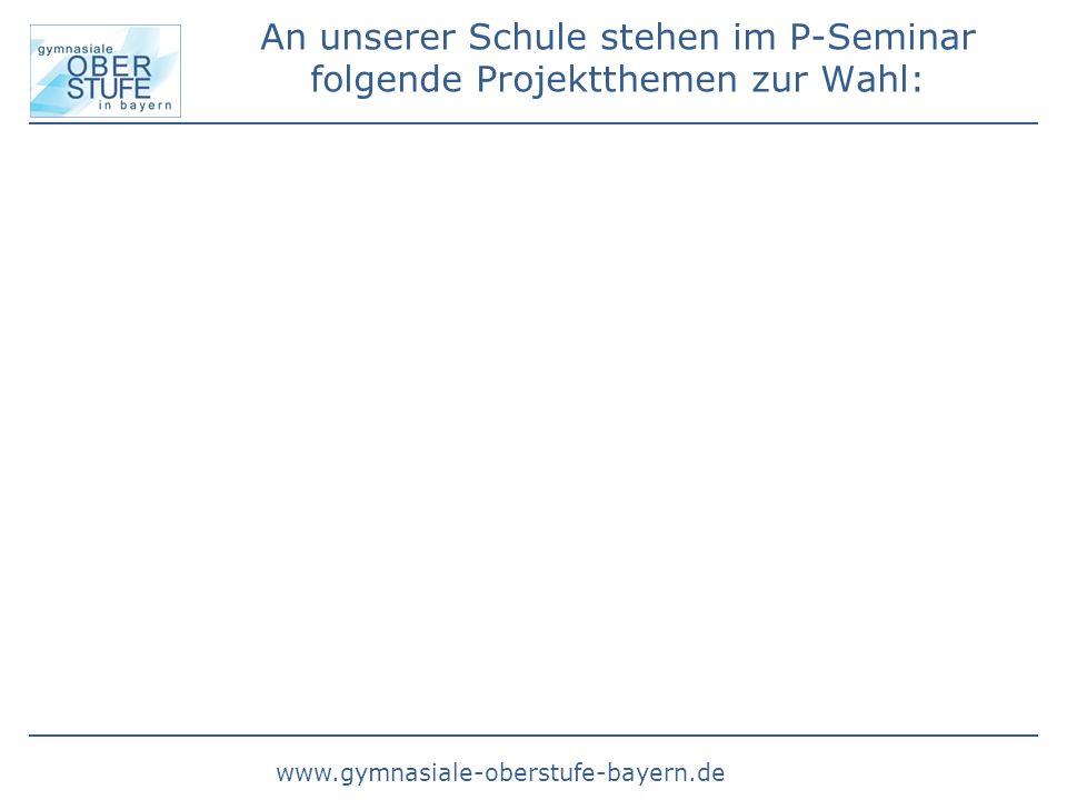 www.gymnasiale-oberstufe-bayern.de An unserer Schule stehen im P-Seminar folgende Projektthemen zur Wahl: