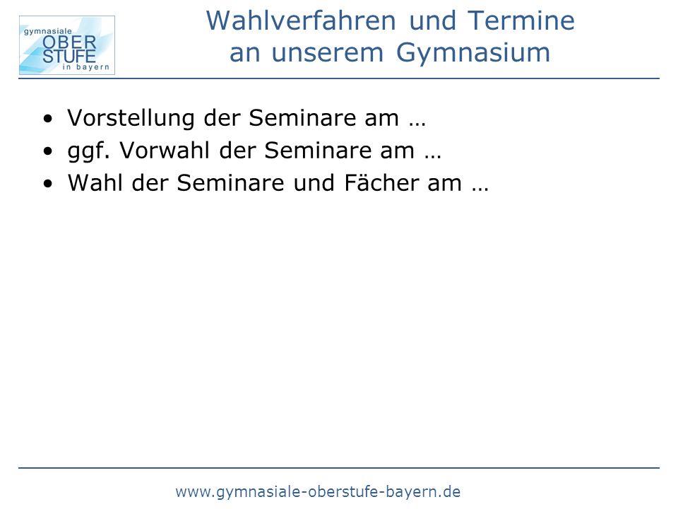 www.gymnasiale-oberstufe-bayern.de Wahlverfahren und Termine an unserem Gymnasium Vorstellung der Seminare am … ggf. Vorwahl der Seminare am … Wahl de