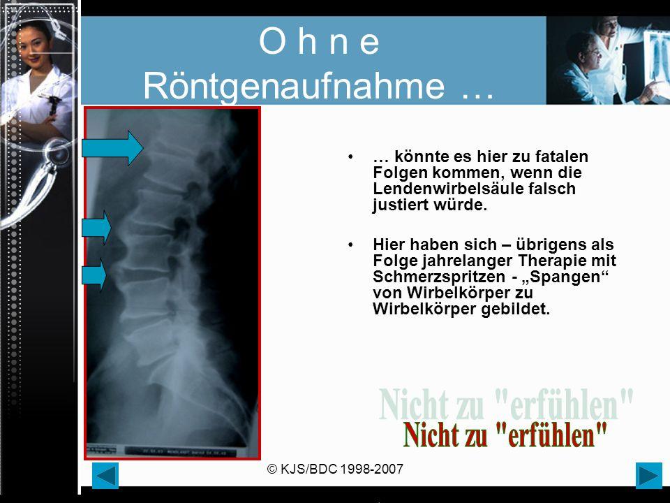 © KJS/BDC 1998-2007 O h n e Röntgenaufnahme … … könnte es hier zu fatalen Folgen kommen, wenn die Lendenwirbelsäule falsch justiert würde. Hier haben