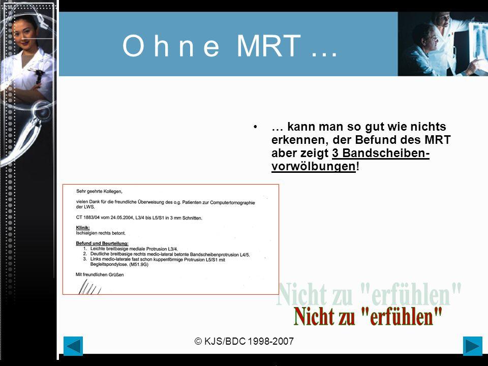 © KJS/BDC 1998-2007 O h n e MRT … … kann man so gut wie nichts erkennen, der Befund des MRT aber zeigt 3 Bandscheiben- vorwölbungen!