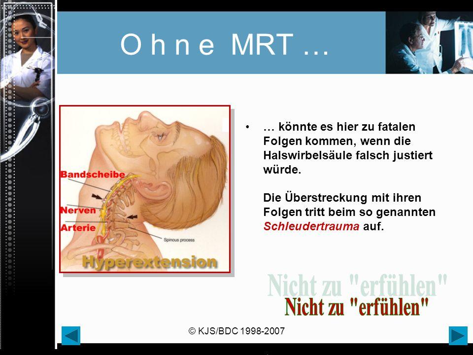 © KJS/BDC 1998-2007 O h n e MRT … … könnte es hier zu fatalen Folgen kommen, wenn die Halswirbelsäule falsch justiert würde. Die Überstreckung mit ihr