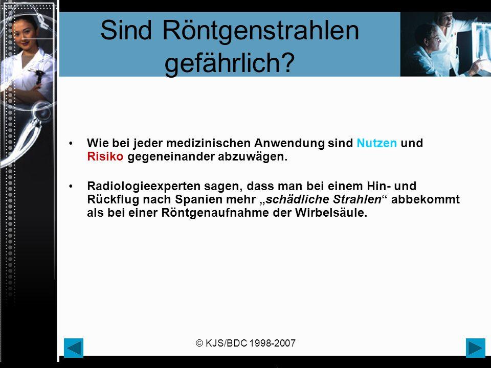 © KJS/BDC 1998-2007 Sind Röntgenstrahlen gefährlich? Wie bei jeder medizinischen Anwendung sind Nutzen und Risiko gegeneinander abzuwägen. Radiologiee
