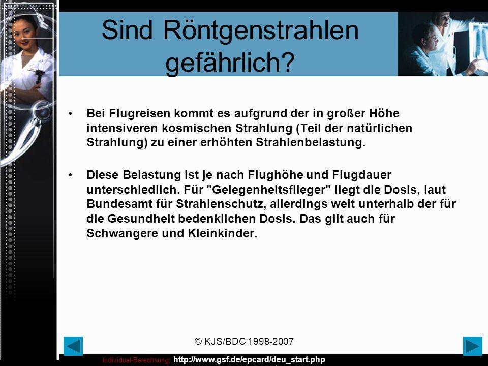 © KJS/BDC 1998-2007 Sind Röntgenstrahlen gefährlich? Bei Flugreisen kommt es aufgrund der in großer Höhe intensiveren kosmischen Strahlung (Teil der n