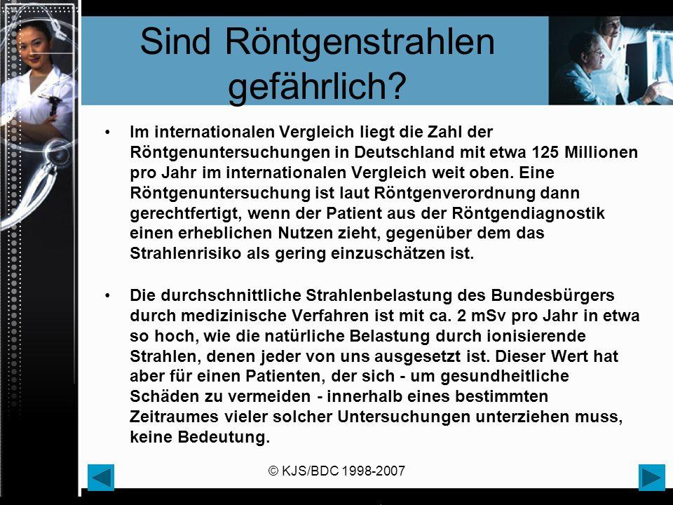 © KJS/BDC 1998-2007 Sind Röntgenstrahlen gefährlich? Im internationalen Vergleich liegt die Zahl der Röntgenuntersuchungen in Deutschland mit etwa 125
