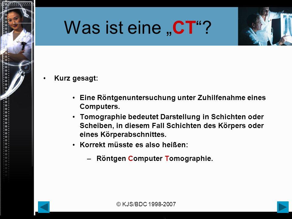 © KJS/BDC 1998-2007 Was ist eine CT? Kurz gesagt: Eine Röntgenuntersuchung unter Zuhilfenahme eines Computers. Tomographie bedeutet Darstellung in Sch