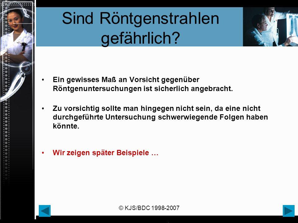 © KJS/BDC 1998-2007 Sind Röntgenstrahlen gefährlich.