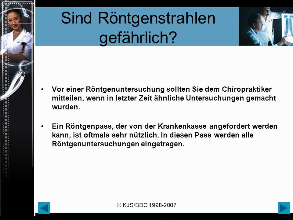 © KJS/BDC 1998-2007 Sind Röntgenstrahlen gefährlich? Vor einer Röntgenuntersuchung sollten Sie dem Chiropraktiker mitteilen, wenn in letzter Zeit ähnl