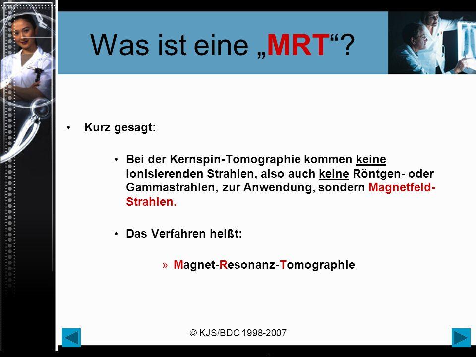 © KJS/BDC 1998-2007 Was ist eine MRT? Kurz gesagt: Bei der Kernspin-Tomographie kommen keine ionisierenden Strahlen, also auch keine Röntgen- oder Gam