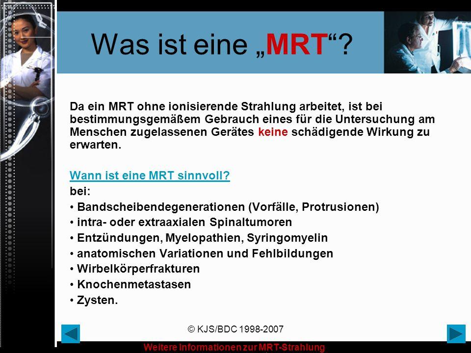 © KJS/BDC 1998-2007 Was ist eine MRT? Da ein MRT ohne ionisierende Strahlung arbeitet, ist bei bestimmungsgemäßem Gebrauch eines für die Untersuchung