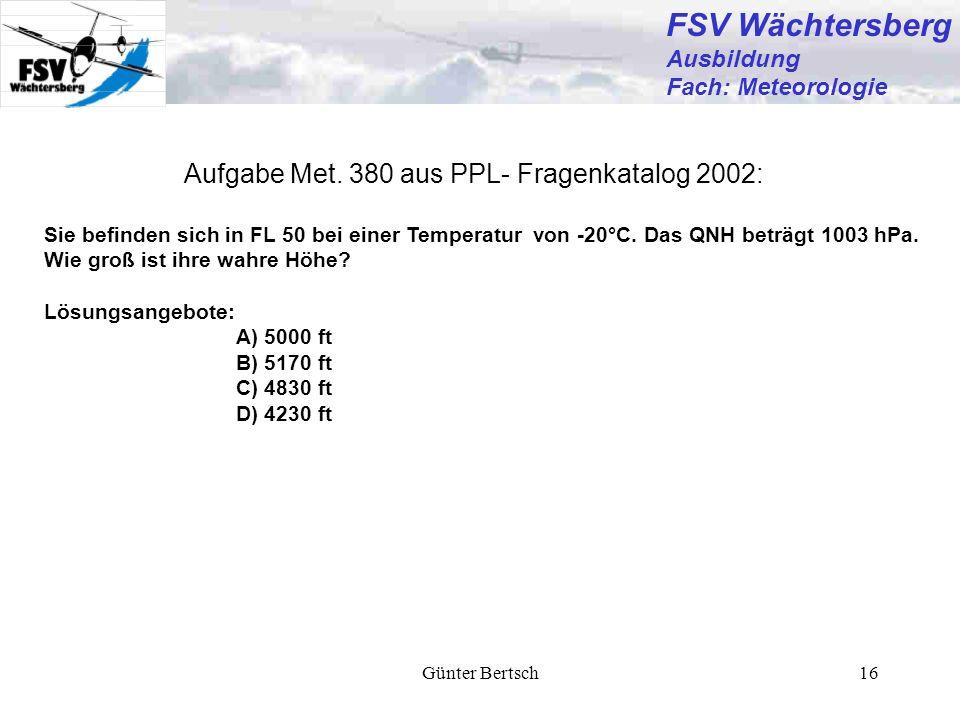 Günter Bertsch16 Aufgabe Met. 380 aus PPL- Fragenkatalog 2002: Sie befinden sich in FL 50 bei einer Temperatur von -20°C. Das QNH beträgt 1003 hPa. Wi
