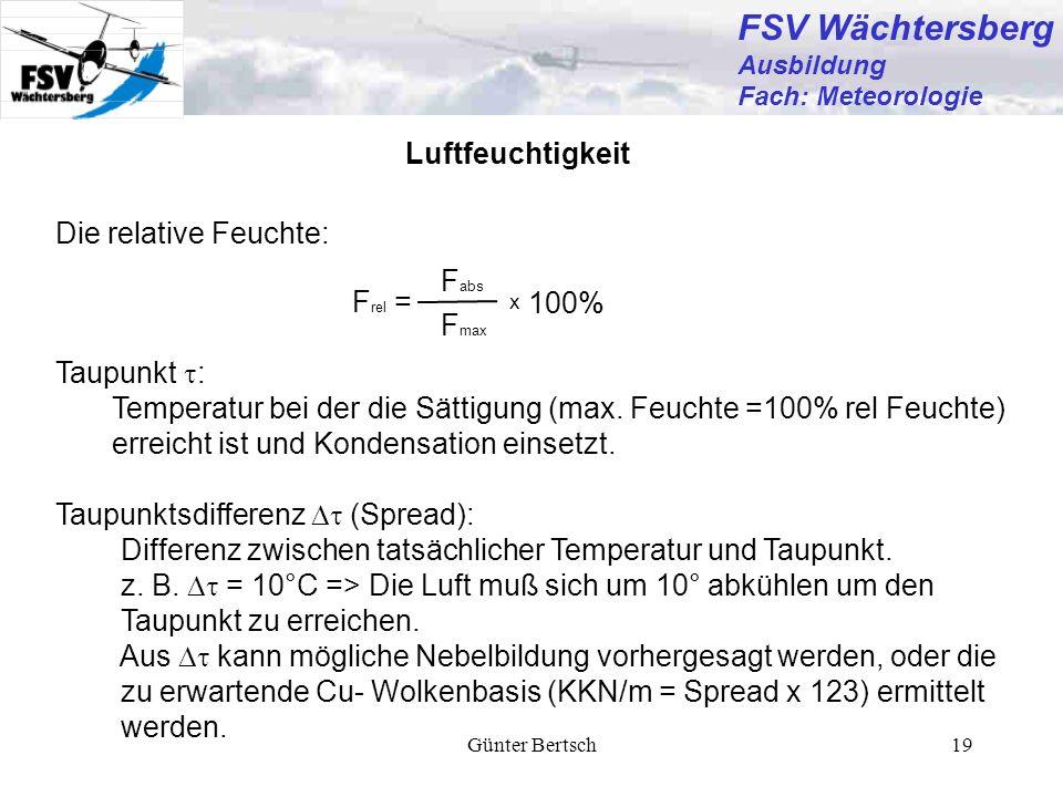 Günter Bertsch19 Die relative Feuchte: Luftfeuchtigkeit F rel = F abs F max 100% x Taupunkt : Temperatur bei der die Sättigung (max. Feuchte =100% rel