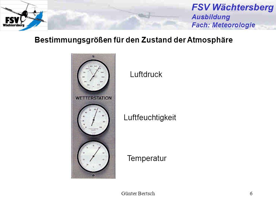 Günter Bertsch6 Bestimmungsgrößen für den Zustand der Atmosphäre Luftdruck Temperatur Luftfeuchtigkeit FSV Wächtersberg Ausbildung Fach: Meteorologie