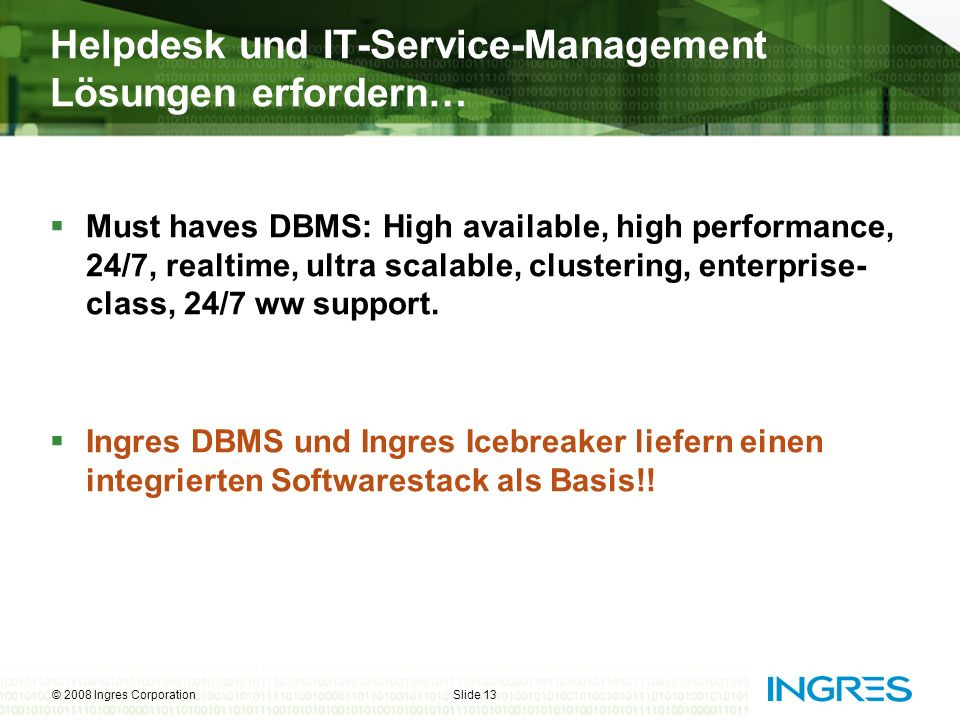© 2008 Ingres CorporationSlide 13 Helpdesk und IT-Service-Management Lösungen erfordern… Must haves DBMS: High available, high performance, 24/7, real