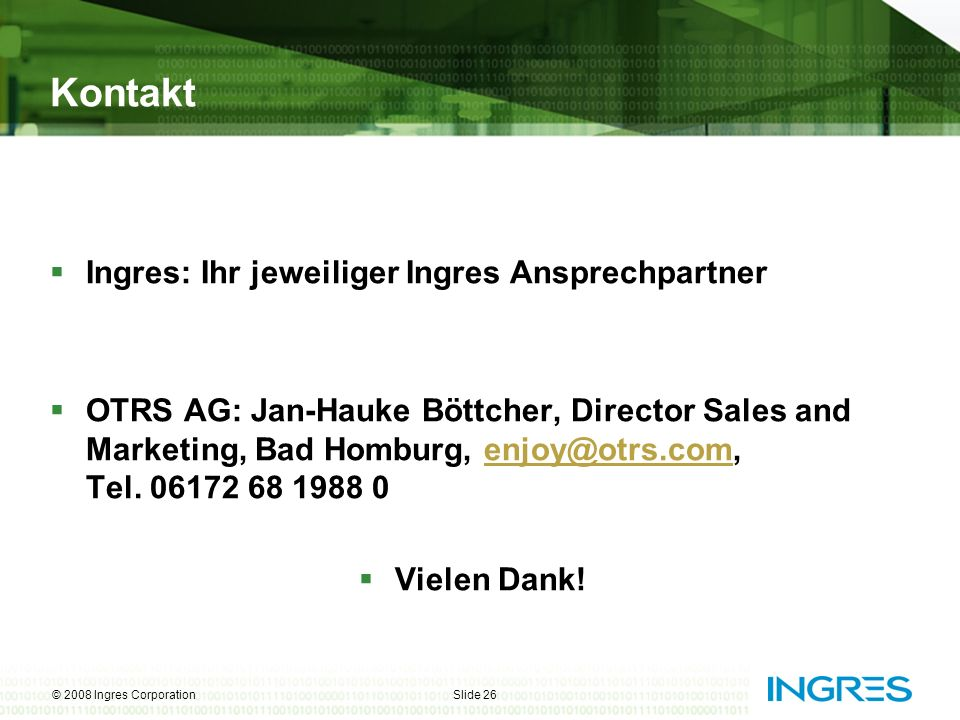 © 2008 Ingres CorporationSlide 26 Kontakt Ingres: Ihr jeweiliger Ingres Ansprechpartner OTRS AG: Jan-Hauke Böttcher, Director Sales and Marketing, Bad