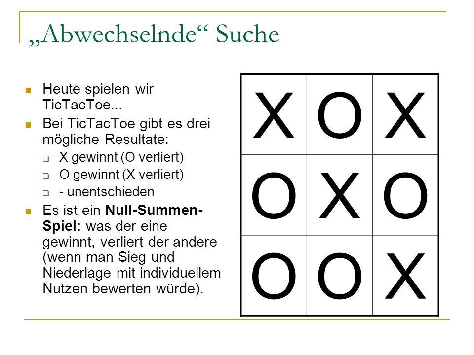 Abwechselnde Suche Heute spielen wir TicTacToe... Bei TicTacToe gibt es drei mögliche Resultate: X gewinnt (O verliert) O gewinnt (X verliert) - unent