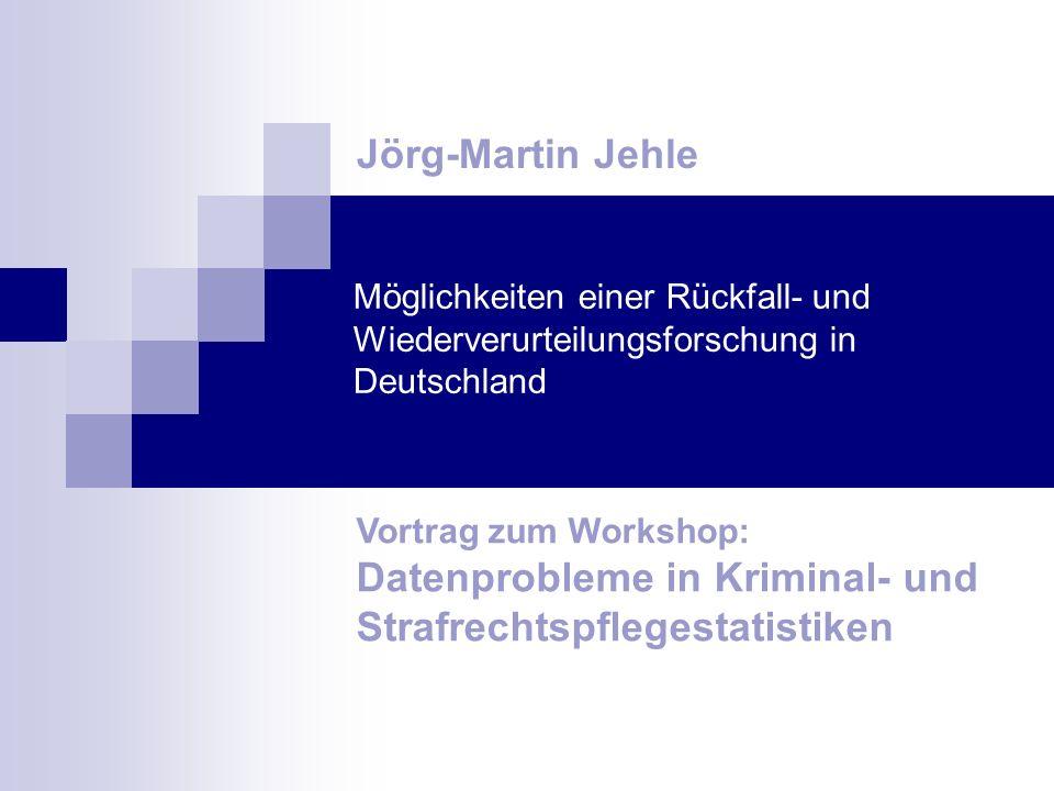 Möglichkeiten einer Rückfall- und Wiederverurteilungsforschung in Deutschland Jörg-Martin Jehle Vortrag zum Workshop: Datenprobleme in Kriminal- und S