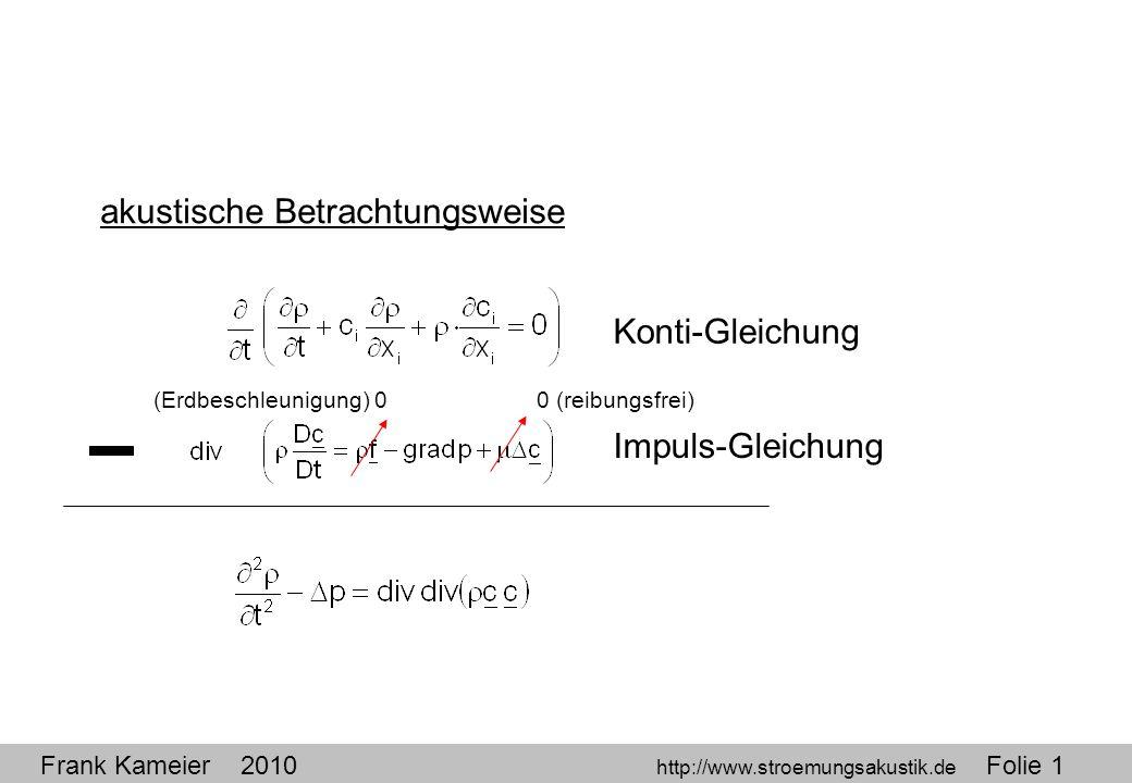 Frank Kameier 2010 http://www.stroemungsakustik.de Folie 1 akustische Betrachtungsweise Konti-Gleichung Impuls-Gleichung 0 (reibungsfrei)(Erdbeschleun