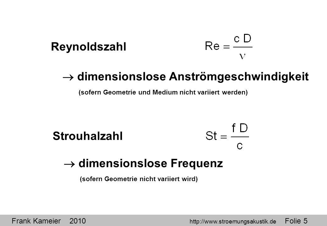 Frank Kameier 2010 http://www.stroemungsakustik.de Folie 5 Reynoldszahl Strouhalzahl dimensionslose Anströmgeschwindigkeit (sofern Geometrie und Mediu