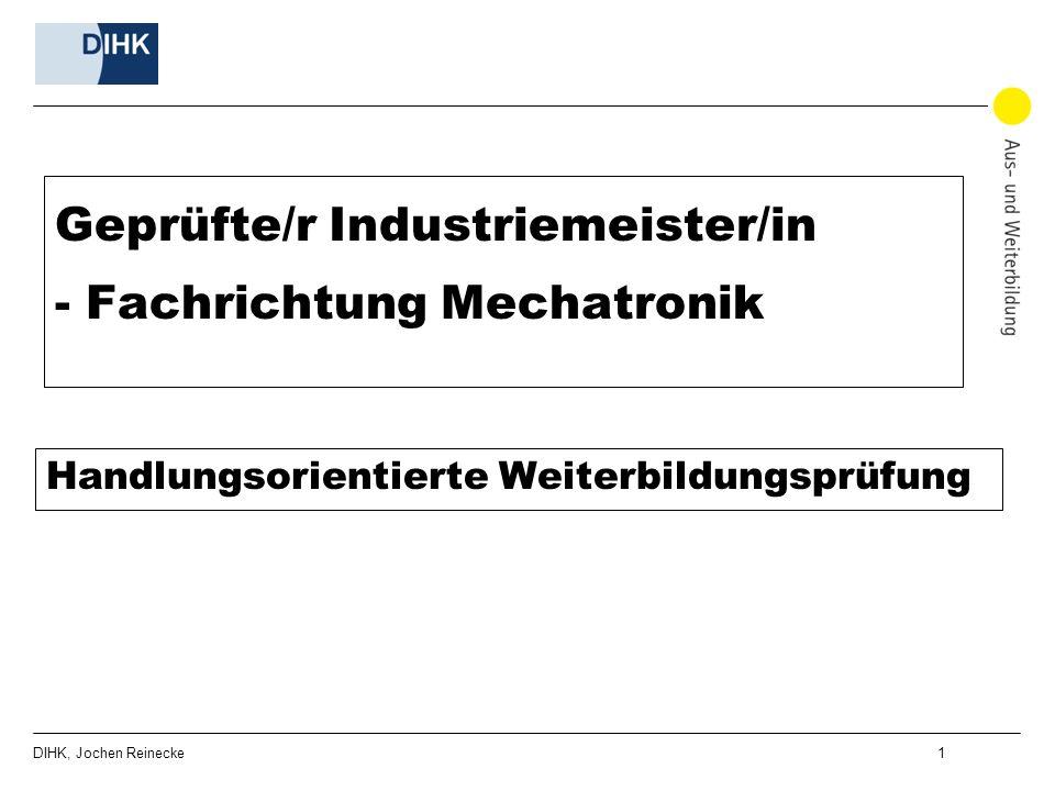 DIHK, Jochen Reinecke 1 Geprüfte/r Industriemeister/in - Fachrichtung Mechatronik Handlungsorientierte Weiterbildungsprüfung