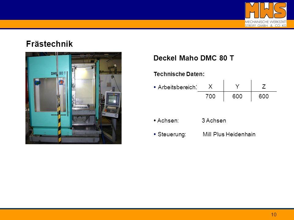 10 Frästechnik Deckel Maho DMC 80 T Technische Daten: Arbeitsbereich : Achsen: 3 Achsen Steuerung: Mill Plus Heidenhain XYZ 700600