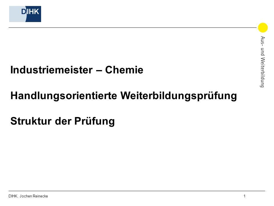DIHK, Jochen Reinecke 1 Industriemeister – Chemie Handlungsorientierte Weiterbildungsprüfung Struktur der Prüfung
