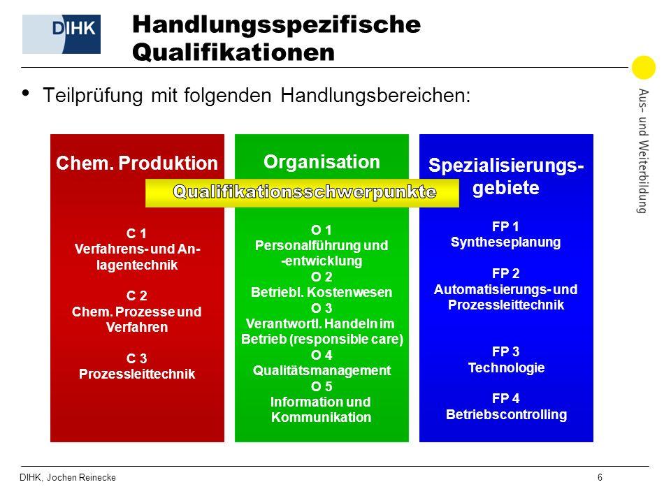 DIHK, Jochen Reinecke 6 Handlungsspezifische Qualifikationen Teilprüfung mit folgenden Handlungsbereichen: Chem. Produktion C 1 Verfahrens- und An- la