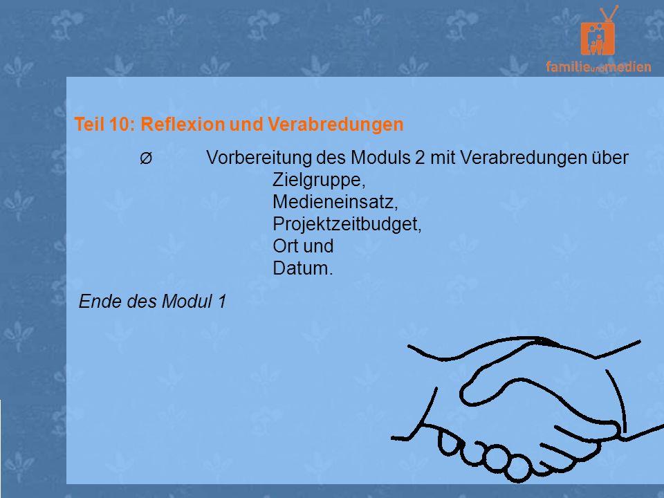 Teil 10: Reflexion und Verabredungen Ø Vorbereitung des Moduls 2 mit Verabredungen über Zielgruppe, Medieneinsatz, Projektzeitbudget, Ort und Datum. E