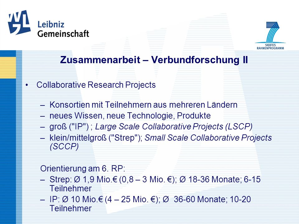 Zusammenarbeit – Verbundforschung II Collaborative Research Projects –Konsortien mit Teilnehmern aus mehreren Ländern –neues Wissen, neue Technologie, Produkte –groß ( IP ) ; Large Scale Collaborative Projects (LSCP) –klein/mittelgroß ( Strep ); Small Scale Collaborative Projects (SCCP) Orientierung am 6.