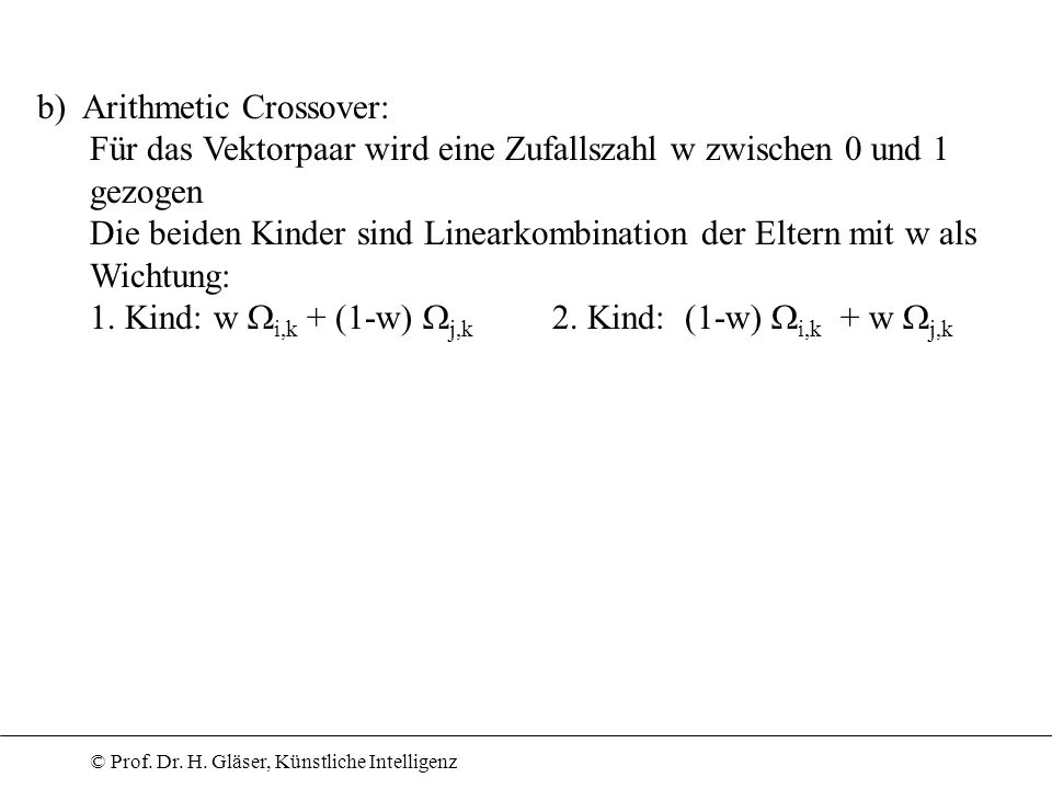© Prof. Dr. H. Gläser, Künstliche Intelligenz b) Arithmetic Crossover: Für das Vektorpaar wird eine Zufallszahl w zwischen 0 und 1 gezogen Die beiden