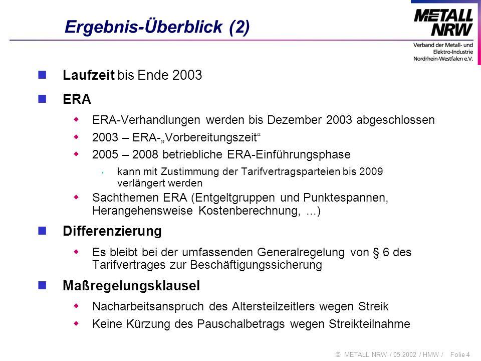 Folie 15© METALL NRW / 05.2002 / HMW / Einmalzahlungen - Einzelfragen (1) Die Höhe der Einmalzahlungen wird berechnet aus 0,9% für 12 Monate (06.2002 - 05.2003) 0,5% für 7 Monate (06.2003 - 12.2003) des tariflichen Gesamtvolumens Berechnung auf Basis Tarifeinkommen ohne ÜT und ohne Mehrarbeitsvergütung Faktor: 8,24 x 0,9 % : 1,031 (auch anwendbar 0,0719) 5,00 x 0,9 % : 1,031 (auch anwendbar 0,0436) 8,24 x 0,5 % : 1,026 (auch anwendbar 0,0402) individuelle aktuelle Entgelte des Auszahlungsmonats deshalb Korrektur der Ist-Entgelte um den Divisor 1,031 (1,026) = Herausrechnung der schon erfolgten Erhöhung Unterstellung von 13,24 Monatsentgelten pro Jahr 12 Mo.