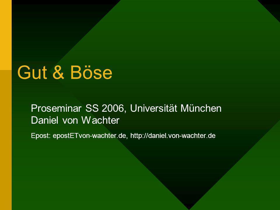 Gut & Böse Proseminar SS 2006, Universität München Daniel von Wachter Epost: epostETvon-wachter.de, http://daniel.von-wachter.de
