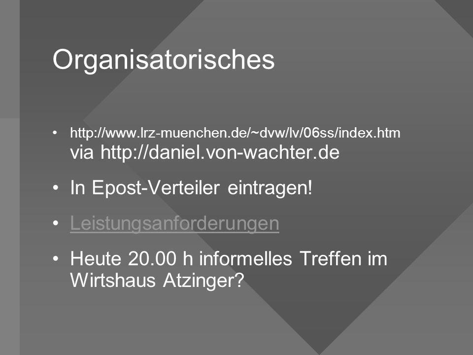 Organisatorisches http://www.lrz-muenchen.de/~dvw/lv/06ss/index.htm via http://daniel.von-wachter.de In Epost-Verteiler eintragen! Leistungsanforderun