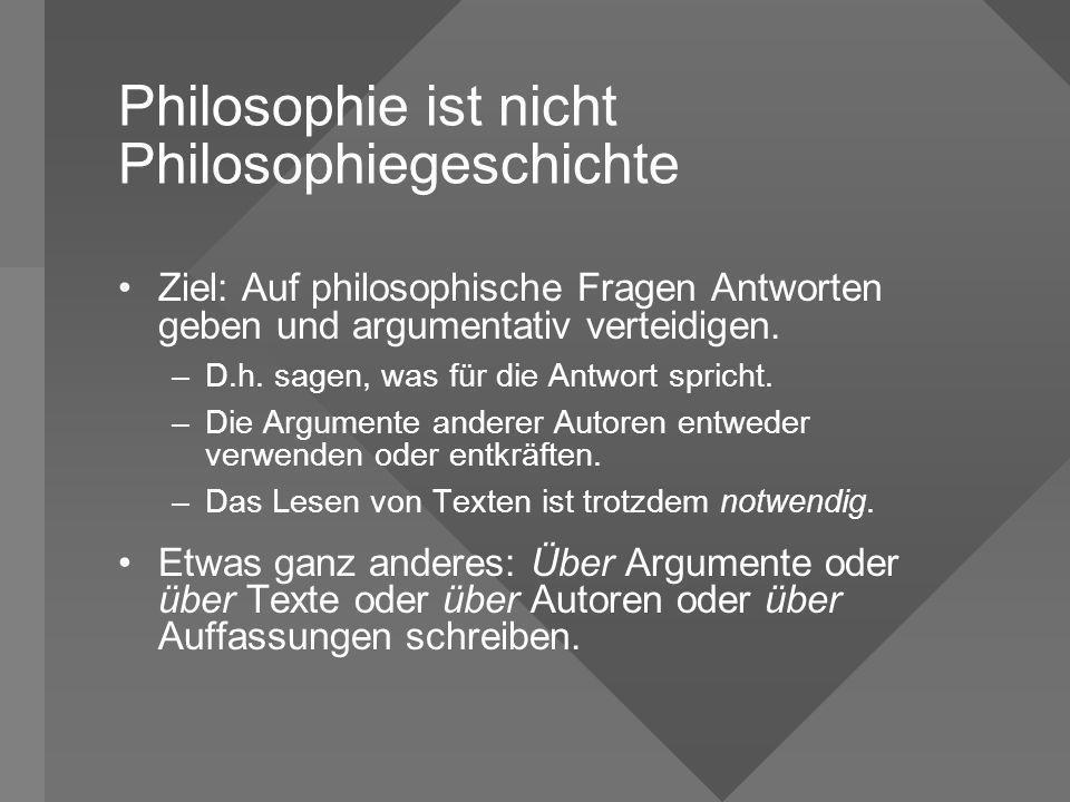 Philosophie ist nicht Philosophiegeschichte Ziel: Auf philosophische Fragen Antworten geben und argumentativ verteidigen. –D.h. sagen, was für die Ant