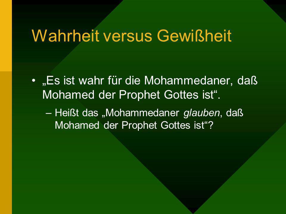 Wahrheit versus Gewißheit Es ist wahr für die Mohammedaner, daß Mohamed der Prophet Gottes ist. –Heißt das Mohammedaner glauben, daß Mohamed der Proph