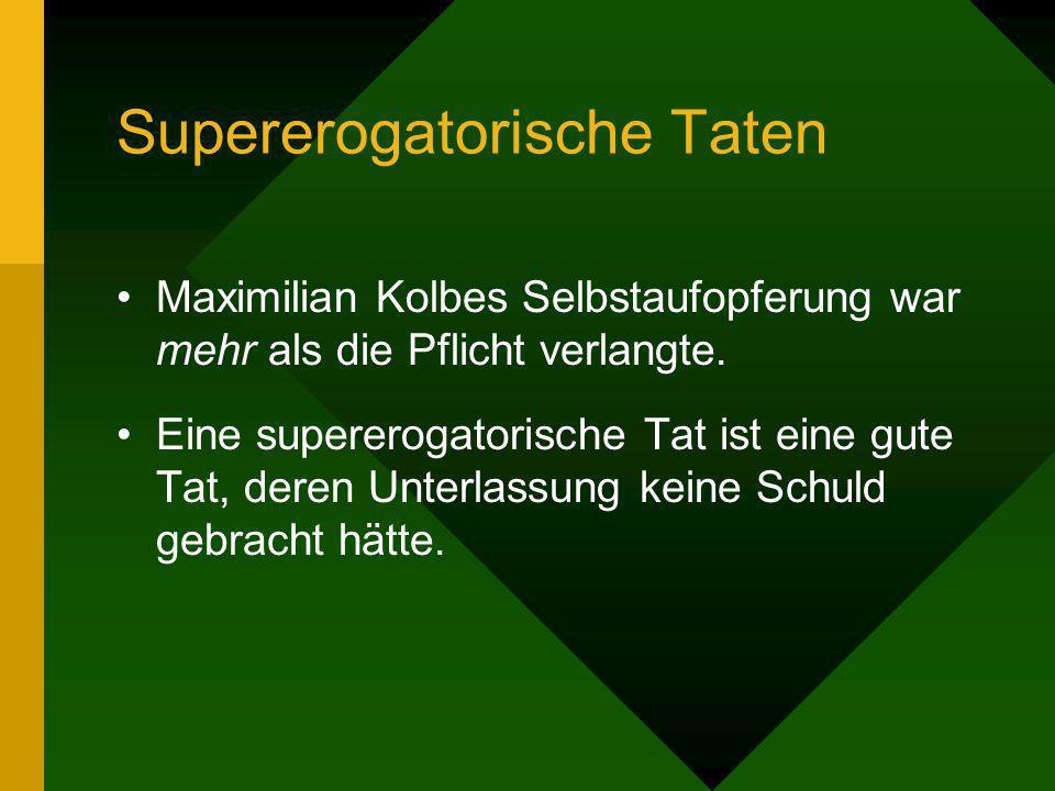Supererogatorische Taten Maximilian Kolbes Selbstaufopferung war mehr als die Pflicht verlangte. Eine supererogatorische Tat ist eine gute Tat, deren