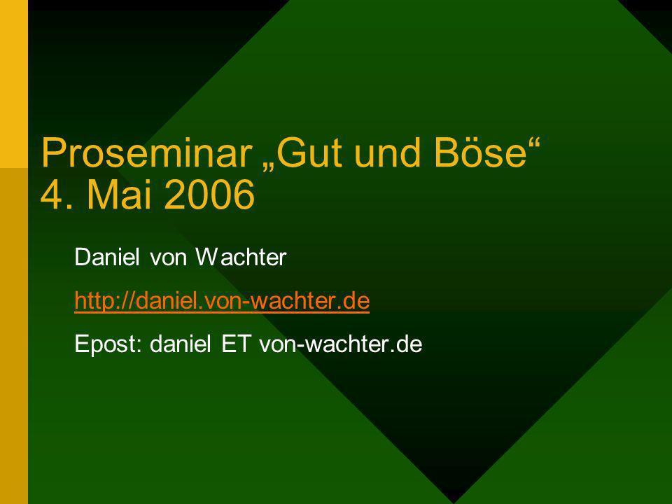 Proseminar Gut und Böse 4. Mai 2006 Daniel von Wachter http://daniel.von-wachter.de Epost: daniel ET von-wachter.de