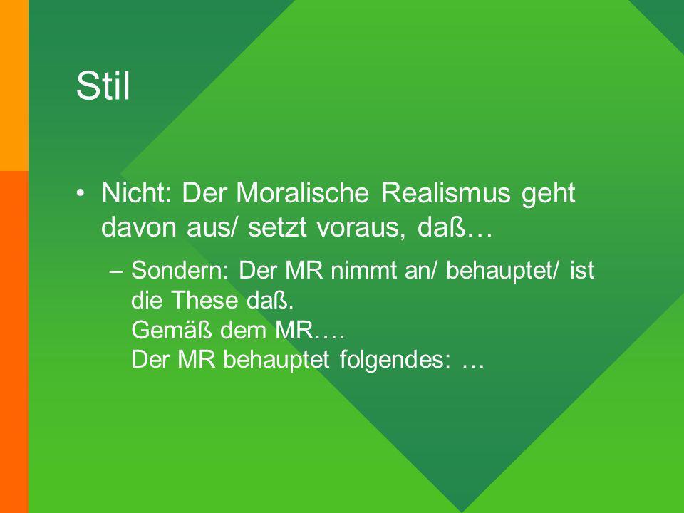 Stil Nicht: Der Moralische Realismus geht davon aus/ setzt voraus, daß… –Sondern: Der MR nimmt an/ behauptet/ ist die These daß. Gemäß dem MR…. Der MR