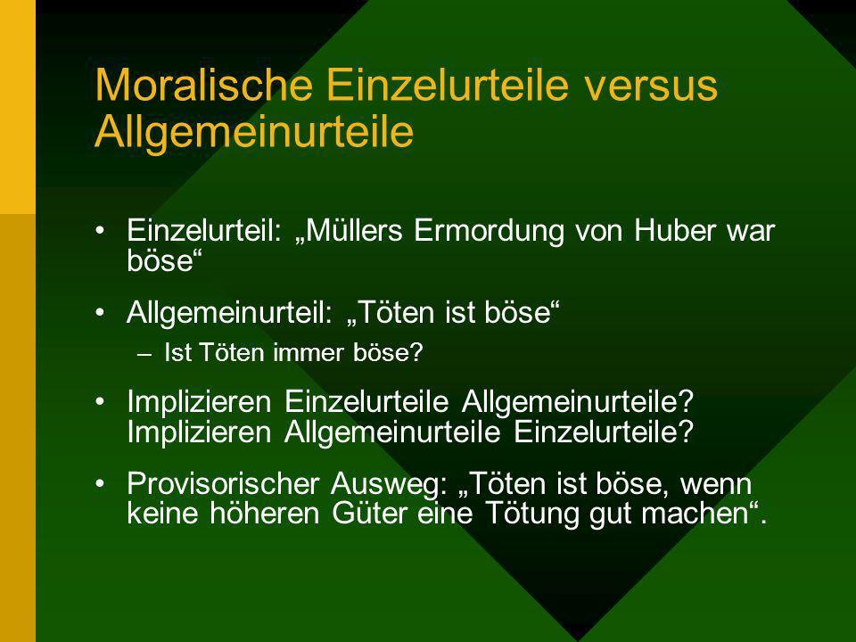 Moralische Einzelurteile versus Allgemeinurteile Einzelurteil: Müllers Ermordung von Huber war böse Allgemeinurteil: Töten ist böse –Ist Töten immer b
