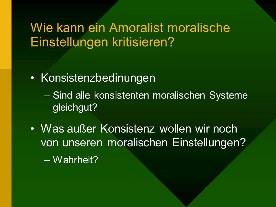 Wie kann ein Amoralist moralische Einstellungen kritisieren? Konsistenzbedinungen –Sind alle konsistenten moralischen Systeme gleichgut? Was außer Kon