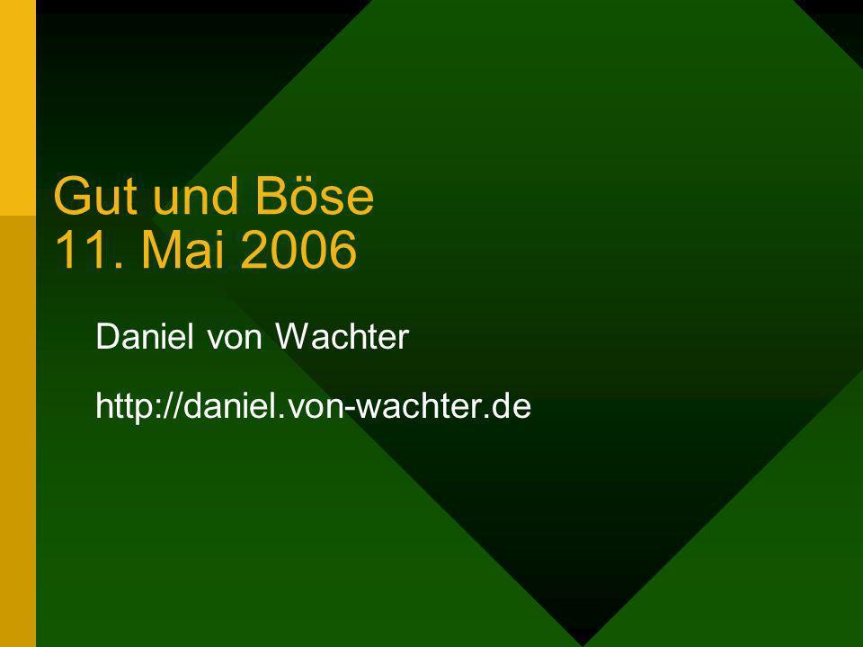 Gut und Böse 11. Mai 2006 Daniel von Wachter http://daniel.von-wachter.de