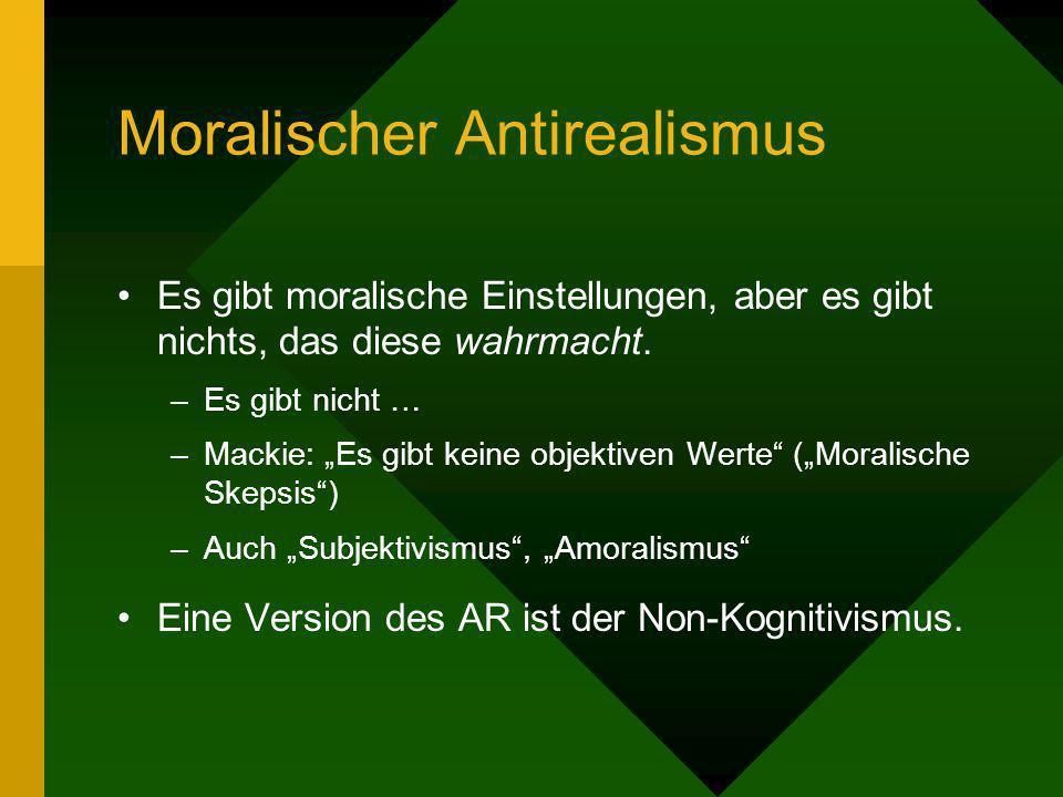 Moralischer Antirealismus Es gibt moralische Einstellungen, aber es gibt nichts, das diese wahrmacht. –Es gibt nicht … –Mackie: Es gibt keine objektiv