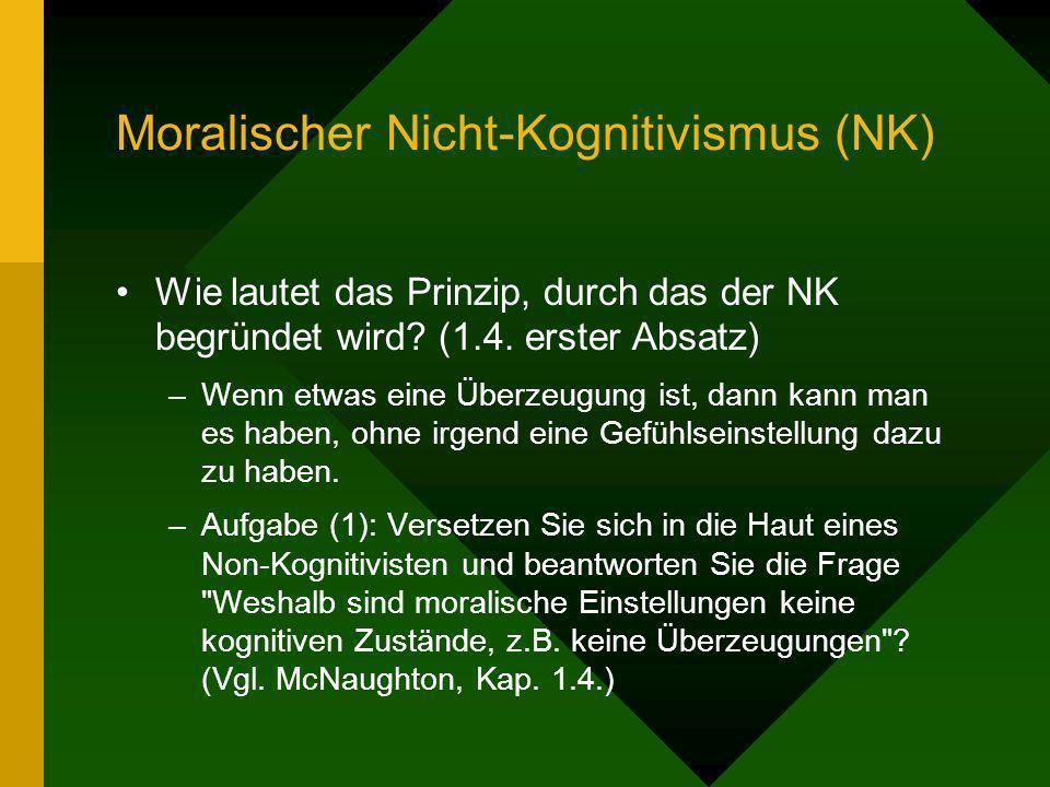 Moralischer Nicht-Kognitivismus (NK) Wie lautet das Prinzip, durch das der NK begründet wird? (1.4. erster Absatz) –Wenn etwas eine Überzeugung ist, d